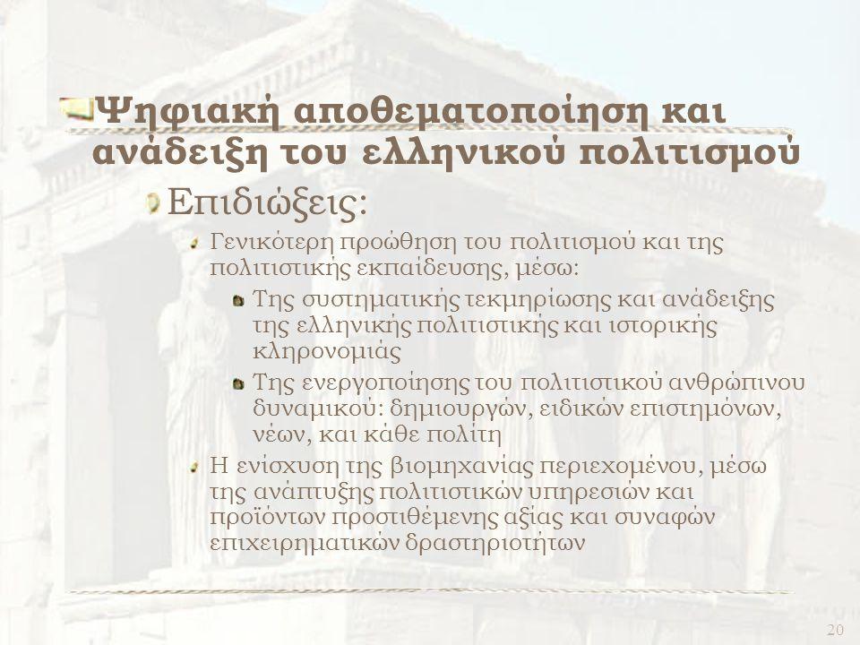 20 Ψηφιακή αποθεματοποίηση και ανάδειξη του ελληνικού πολιτισμού Επιδιώξεις: Γενικότερη προώθηση του πολιτισμού και της πολιτιστικής εκπαίδευσης, μέσω: Της συστηματικής τεκμηρίωσης και ανάδειξης της ελληνικής πολιτιστικής και ιστορικής κληρονομιάς Της ενεργοποίησης του πολιτιστικού ανθρώπινου δυναμικού: δημιουργών, ειδικών επιστημόνων, νέων, και κάθε πολίτη Η ενίσχυση της βιομηχανίας περιεχομένου, μέσω της ανάπτυξης πολιτιστικών υπηρεσιών και προϊόντων προστιθέμενης αξίας και συναφών επιχειρηματικών δραστηριοτήτων