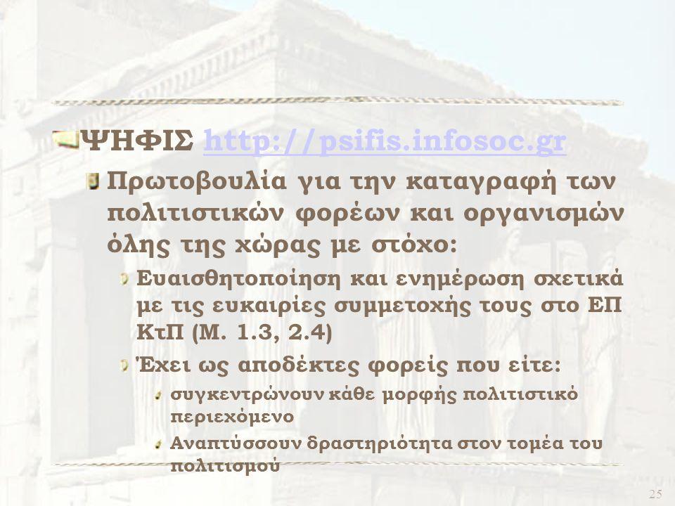 25 ΨΗΦΙΣ http://psifis.infosoc.grhttp://psifis.infosoc.gr Πρωτοβουλία για την καταγραφή των πολιτιστικών φορέων και οργανισμών όλης της χώρας με στόχο: Ευαισθητοποίηση και ενημέρωση σχετικά με τις ευκαιρίες συμμετοχής τους στο ΕΠ ΚτΠ (Μ.