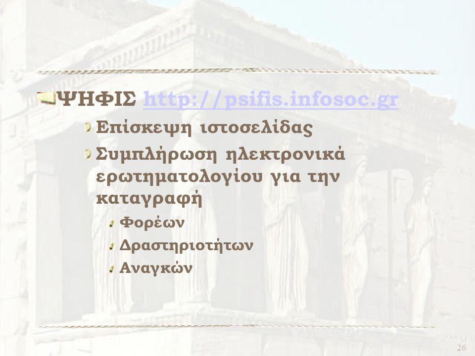 26 ΨΗΦΙΣ http://psifis.infosoc.grhttp://psifis.infosoc.gr Επίσκεψη ιστοσελίδας Συμπλήρωση ηλεκτρονικά ερωτηματολογίου για την καταγραφή Φορέων Δραστηριοτήτων Αναγκών