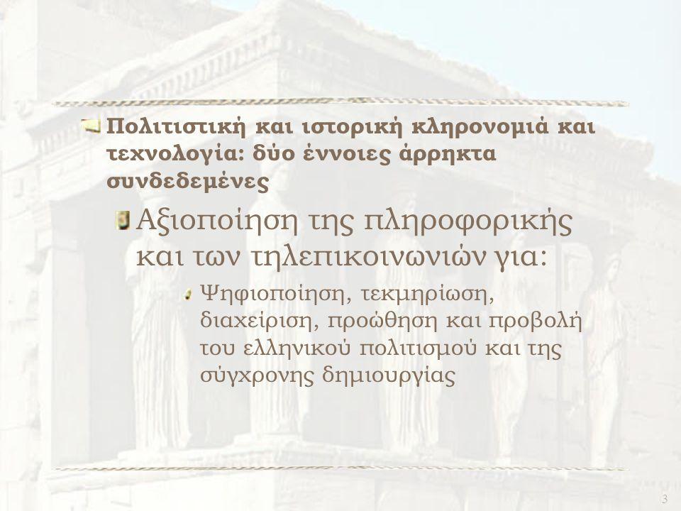 3 Πολιτιστική και ιστορική κληρονομιά και τεχνολογία: δύο έννοιες άρρηκτα συνδεδεμένες Αξιοποίηση της πληροφορικής και των τηλεπικοινωνιών για: Ψηφιοποίηση, τεκμηρίωση, διαχείριση, προώθηση και προβολή του ελληνικού πολιτισμού και της σύγχρονης δημιουργίας