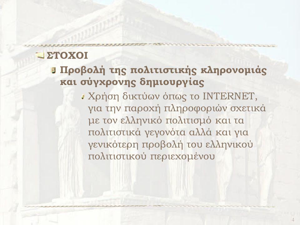 4 ΣΤΟΧΟΙ Προβολή της πολιτιστικής κληρονομιάς και σύγχρονης δημιουργίας Χρήση δικτύων όπως το INTERNET, για την παροχή πληροφοριών σχετικά με τον ελληνικό πολιτισμό και τα πολιτιστικά γεγονότα αλλά και για γενικότερη προβολή του ελληνικού πολιτιστικού περιεχομένου