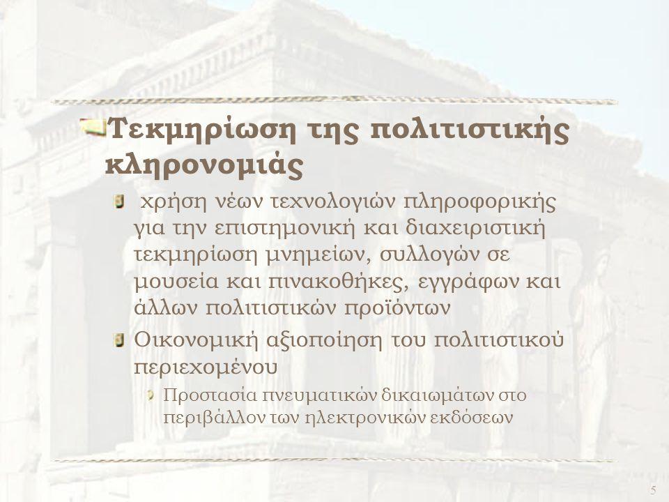 5 Τεκμηρίωση της πολιτιστικής κληρονομιάς χρήση νέων τεχνολογιών πληροφορικής για την επιστημονική και διαχειριστική τεκμηρίωση μνημείων, συλλογών σε μουσεία και πινακοθήκες, εγγράφων και άλλων πολιτιστικών προϊόντων Οικονομική αξιοποίηση του πολιτιστικού περιεχομένου Προστασία πνευματικών δικαιωμάτων στο περιβάλλον των ηλεκτρονικών εκδόσεων