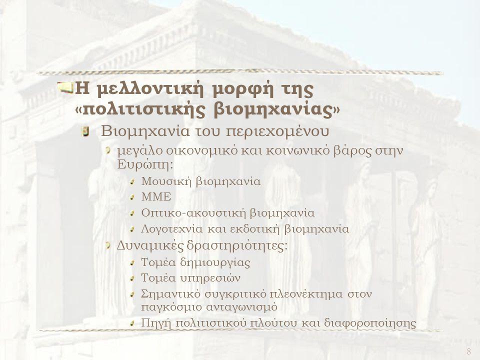 8 Η μελλοντική μορφή της «πολιτιστικής βιομηχανίας» Βιομηχανία του περιεχομένου μεγάλο οικονομικό και κοινωνικό βάρος στην Ευρώπη: Μουσική βιομηχανία ΜΜΕ Οπτικο-ακουστική βιομηχανία Λογοτεχνία και εκδοτική βιομηχανία Δυναμικές δραστηριότητες: Τομέα δημιουργίας Τομέα υπηρεσιών Σημαντικό συγκριτικό πλεονέκτημα στον παγκόσμιο ανταγωνισμό Πηγή πολιτιστικού πλούτου και διαφοροποίησης