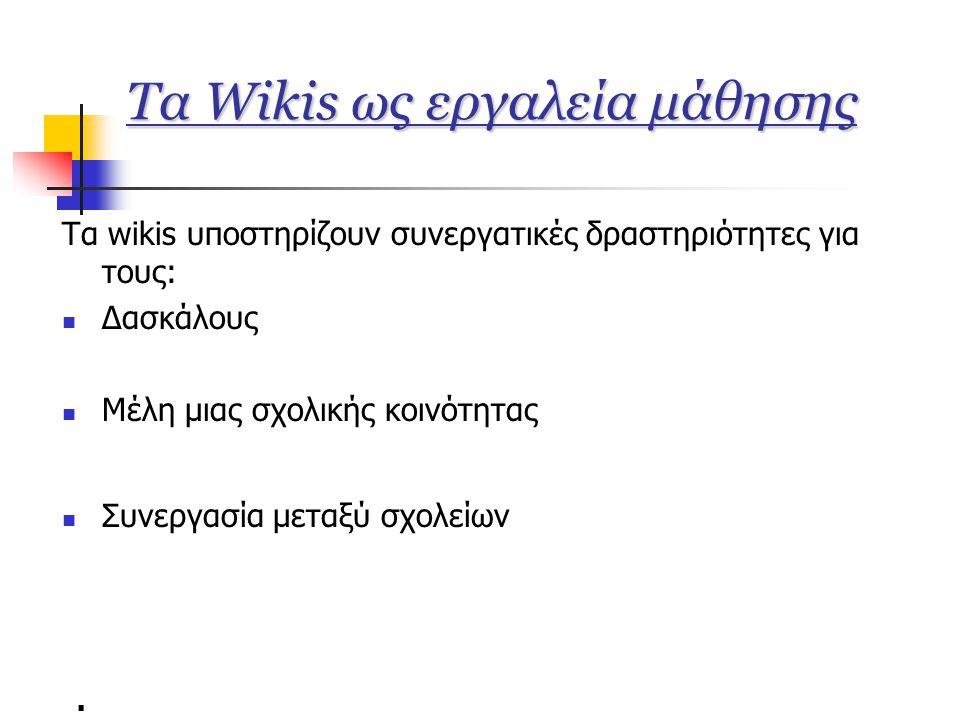 Τα Wikis ως εργαλεία μάθησης Τα wikis υποστηρίζουν συνεργατικές δραστηριότητες για τους:  Δασκάλους  Μέλη μιας σχολικής κοινότητας  Συνεργασία μεταξύ σχολείων.