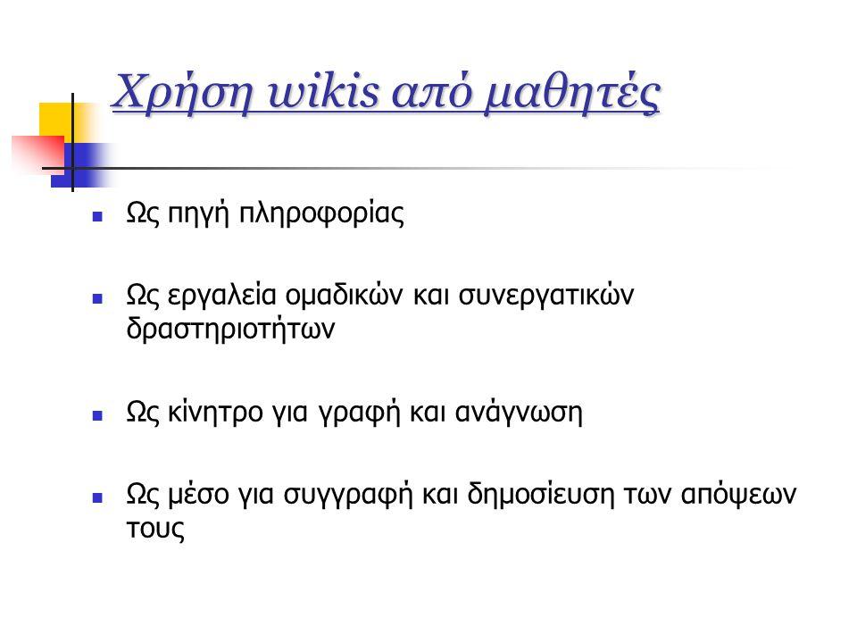 Χρήση wikis από μαθητές  Ως πηγή πληροφορίας  Ως εργαλεία ομαδικών και συνεργατικών δραστηριοτήτων  Ως κίνητρο για γραφή και ανάγνωση  Ως μέσο για συγγραφή και δημοσίευση των απόψεων τους