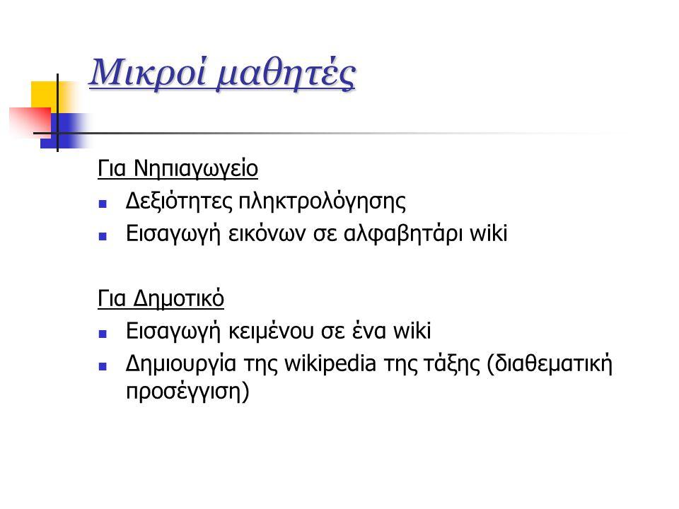 Μικροί μαθητές Για Νηπιαγωγείο  Δεξιότητες πληκτρολόγησης  Εισαγωγή εικόνων σε αλφαβητάρι wiki Για Δημοτικό  Εισαγωγή κειμένου σε ένα wiki  Δημιουργία της wikipedia της τάξης (διαθεματική προσέγγιση)