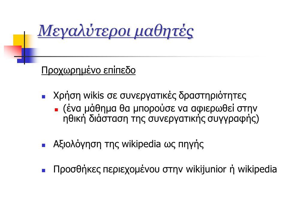 Μεγαλύτεροι μαθητές Προχωρημένο επίπεδο  Χρήση wikis σε συνεργατικές δραστηριότητες  (ένα μάθημα θα μπορούσε να αφιερωθεί στην ηθική διάσταση της συνεργατικής συγγραφής)  Αξιολόγηση της wikipedia ως πηγής  Προσθήκες περιεχομένου στην wikijunior ή wikipedia