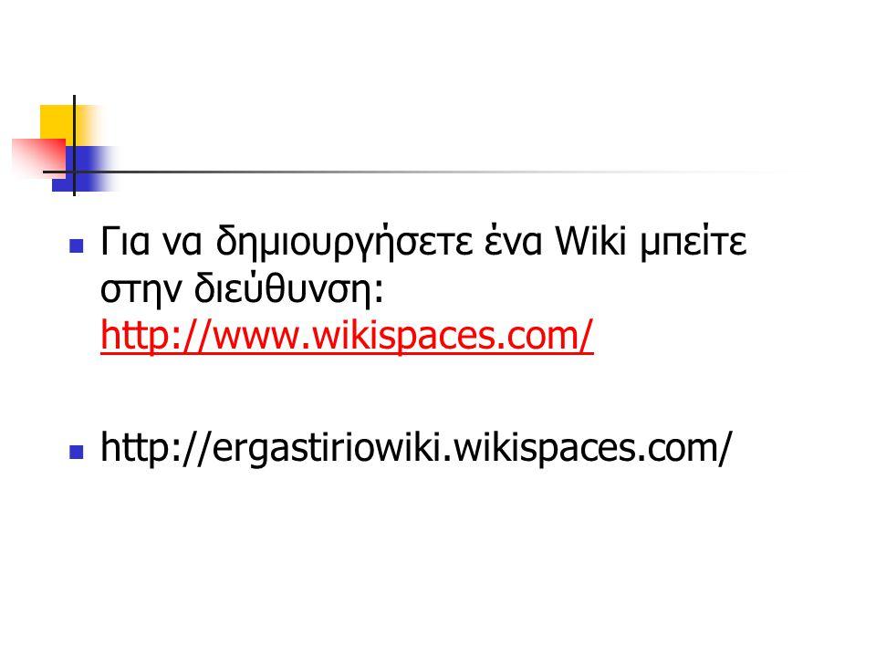  Για να δημιουργήσετε ένα Wiki μπείτε στην διεύθυνση: http://www.wikispaces.com/ http://www.wikispaces.com/  http://ergastiriowiki.wikispaces.com/