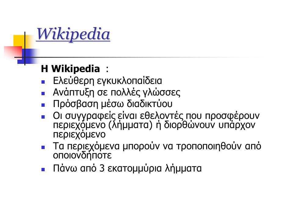 Wikipedia Η Wikipedia :  Ελεύθερη εγκυκλοπαίδεια  Ανάπτυξη σε πολλές γλώσσες  Πρόσβαση μέσω διαδικτύου  Οι συγγραφείς είναι εθελοντές που προσφέρουν περιεχόμενο (λήμματα) ή διορθώνουν υπάρχον περιεχόμενο  Τα περιεχόμενα μπορούν να τροποποιηθούν από οποιονδήποτε  Πάνω από 3 εκατομμύρια λήμματα