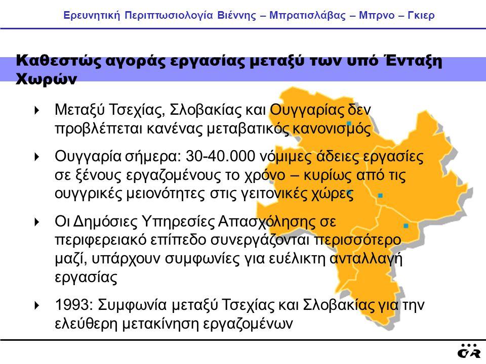 Ερευνητική Περιπτωσιολογία Βιέννης – Μπρατισλάβας – Μπρνο – Γκιερ Καθεστώς αγοράς εργασίας μεταξύ των υπό Ένταξη Χωρών  Μεταξύ Τσεχίας, Σλοβακίας και Ουγγαρίας δεν προβλέπεται κανένας μεταβατικός κανονισμός  Ουγγαρία σήμερα: 30-40.000 νόμιμες άδειες εργασίες σε ξένους εργαζομένους το χρόνο – κυρίως από τις ουγγρικές μειονότητες στις γειτονικές χώρες  Οι Δημόσιες Υπηρεσίες Απασχόλησης σε περιφερειακό επίπεδο συνεργάζονται περισσότερο μαζί, υπάρχουν συμφωνίες για ευέλικτη ανταλλαγή εργασίας  1993: Συμφωνία μεταξύ Τσεχίας και Σλοβακίας για την ελεύθερη μετακίνηση εργαζομένων