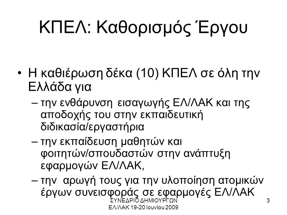 ΣΥΝΕΔΡΙΟ ΔΗΜΙΟΥΡΓΩΝ ΕΛ/ΛΑΚ 19-20 Ιουνίου 2009 4 ΚΠΕΛ: Στόχοι Έργου •Στόχοι έργου –ανάπτυξη μιας κριτικής μάζας νέων προγραμματιστών ΕΛ/ΛΑΚ –αύξηση της ενεργητικής συμμετοχής τους στην υφιστάμενη ελληνική κοινότητα ΕΛ/ΛΑΚ με την εμπλοκή τους σε εφαρμογές ΕΛ/ΛΑΚ