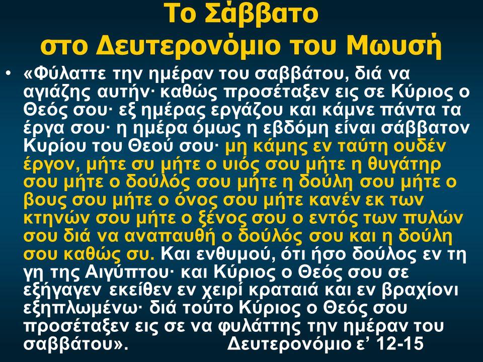 Το Σάββατο στο Δευτερονόμιο του Μωυσή •«Φύλαττε την ημέραν του σαββάτου, διά να αγιάζης αυτήν· καθώς προσέταξεν εις σε Κύριος ο Θεός σου· εξ ημέρας εργάζου και κάμνε πάντα τα έργα σου· η ημέρα όμως η εβδόμη είναι σάββατον Κυρίου του Θεού σου· μη κάμης εν ταύτη ουδέν έργον, μήτε συ μήτε ο υιός σου μήτε η θυγάτηρ σου μήτε ο δούλός σου μήτε η δούλη σου μήτε ο βους σου μήτε ο όνος σου μήτε κανέν εκ των κτηνών σου μήτε ο ξένος σου ο εντός των πυλών σου διά να αναπαυθή ο δούλός σου και η δούλη σου καθώς συ.