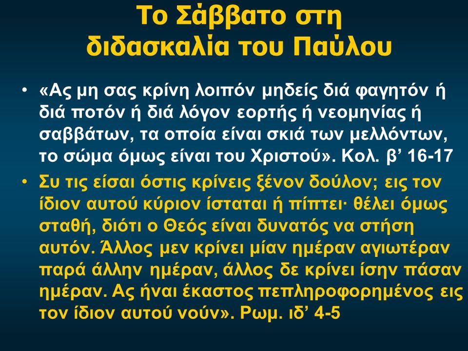Το Σάββατο στη διδασκαλία του Παύλου •«Ας μη σας κρίνη λοιπόν μηδείς διά φαγητόν ή διά ποτόν ή διά λόγον εορτής ή νεομηνίας ή σαββάτων, τα οποία είναι σκιά των μελλόντων, το σώμα όμως είναι του Χριστού».