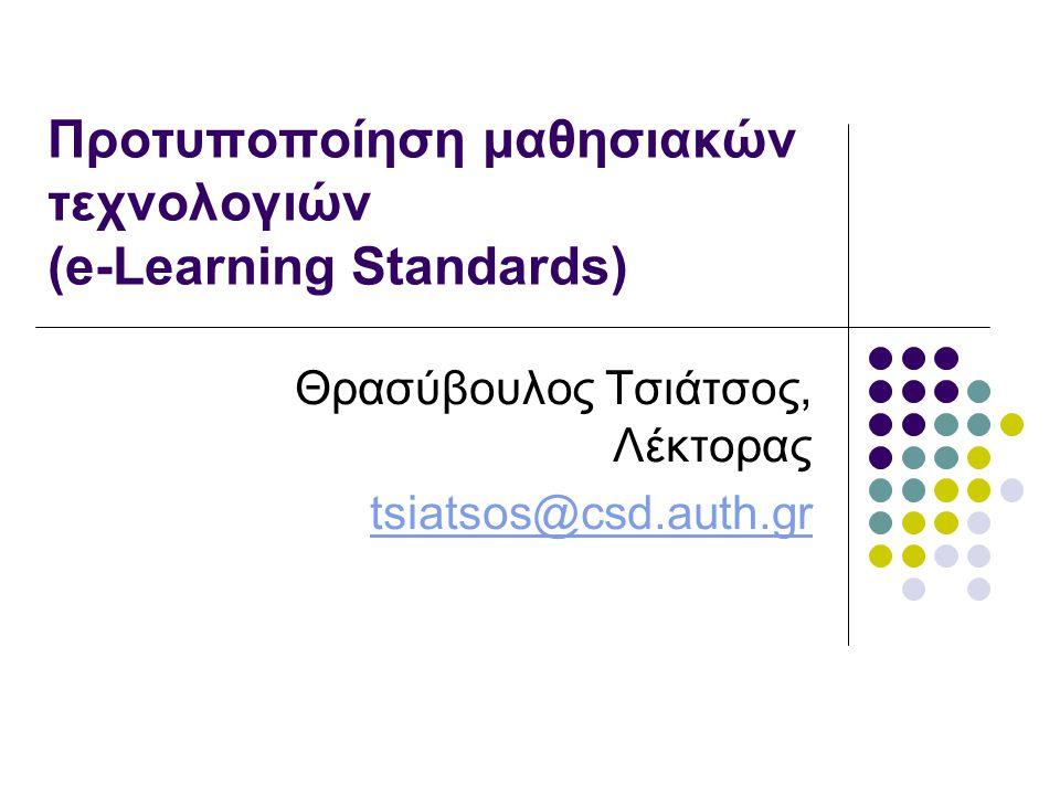 Προτυποποίηση μαθησιακών τεχνολογιών (e-Learning Standards) Θρασύβουλος Τσιάτσος, Λέκτορας tsiatsos@csd.auth.gr