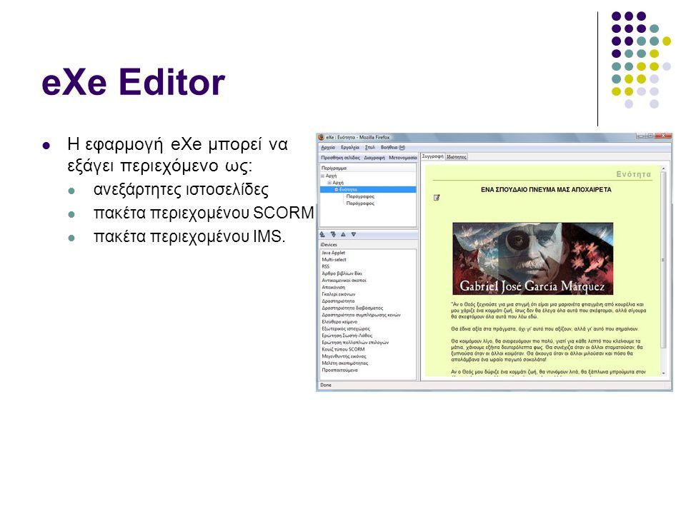 eXe Editor  Η εφαρμογή eXe μπορεί να εξάγει περιεχόμενο ως:  ανεξάρτητες ιστοσελίδες  πακέτα περιεχομένου SCORM  πακέτα περιεχομένου IMS.