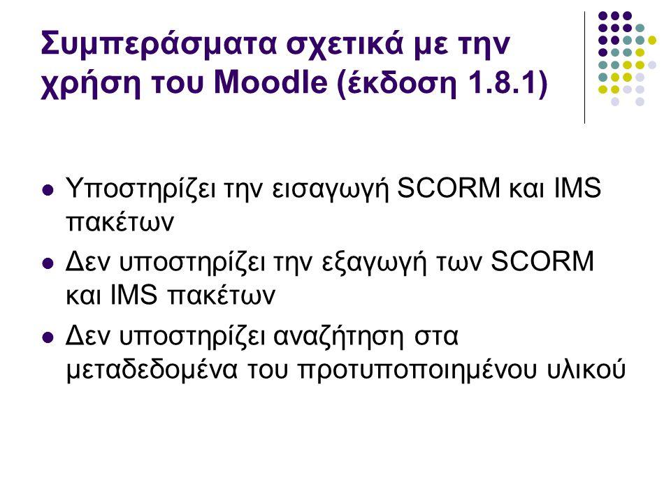 Συμπεράσματα σχετικά με την χρήση του Moodle ( έκδοση 1.8.1)  Υποστηρίζει την εισαγωγή SCORM και IMS πακέτων  Δεν υποστηρίζει την εξαγωγή των SCORM