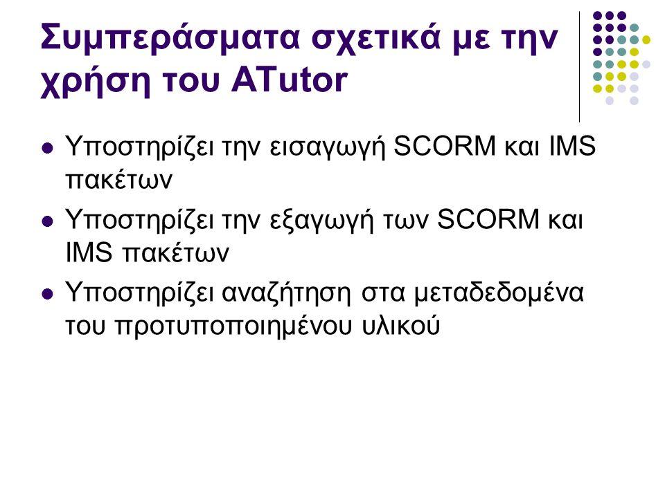 Συμπεράσματα σχετικά με την χρήση του ATutor  Υποστηρίζει την εισαγωγή SCORM και IMS πακέτων  Υποστηρίζει την εξαγωγή των SCORM και IMS πακέτων  Υπ