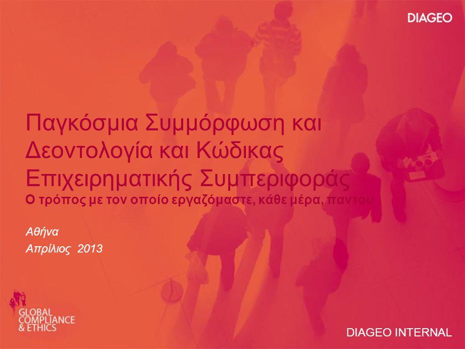 Παγκόσμια Συμμόρφωση και Δεοντολογία και Κώδικας Επιχειρηματικής Συμπεριφοράς Ο τρόπος με τον οποίο εργαζόμαστε, κάθε μέρα, παντού Αθήνα Απρίλιος 2013 DIAGEO INTERNAL