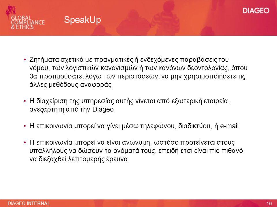 11 DIAGEO INTERNAL SpeakUp •Το όνομα του ατόμου θα διατηρηθεί εμπιστευτικό όποτε είναι δυνατόν •Η αναφορά θα σταλεί στο Διευθυντή Παγκόσμιας Συμμόρφωσης και Δεοντολογίας, ο οποίος θα ακολουθήσει την ίδια διαδικασία που ισχύει για τις αναφορές παραβάσεων με άλλες μεθόδους •Θα παρασχεθεί ένας μοναδικός αριθμός αναφοράς στο αναφερόμενο άτομο, που θα χρησιμοποιηθεί για να ελεγχθούν οι ενέργειες που θα αναληφθούν ως απόκριση στην αναφορά •Η Diageo δεν θα ανεχτεί οποιαδήποτε αντίποινα κατά οποιουδήποτε ο οποίος επικοινωνεί με την υπηρεσία SpeakUp με καλή πίστη
