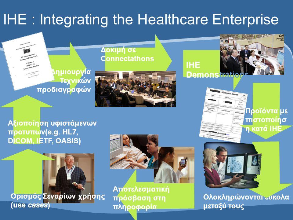 IHE : Integrating the Healthcare Enterprise Ορισμός Σεναρίων χρήσης (use cases) Αξιοποίηση υφιστάμενων προτυπων(e.g. HL7, DICOM, IETF, OASIS) Δημιουργ