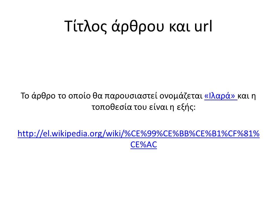 Τίτλος άρθρου και url Το άρθρο το οποίο θα παρουσιαστεί ονομάζεται «Ιλαρά» και η τοποθεσία του είναι η εξής:«Ιλαρά» http://el.wikipedia.org/wiki/%CE%9