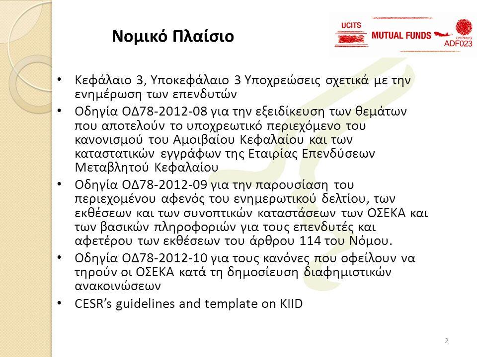 • Κεφάλαιο 3, Υποκεφάλαιο 3 Υποχρεώσεις σχετικά με την ενημέρωση των επενδυτών • Οδηγία ΟΔ78-2012-08 για την εξειδίκευση των θεμάτων που αποτελούν το υποχρεωτικό περιεχόμενο του κανονισμού του Αμοιβαίου Κεφαλαίου και των καταστατικών εγγράφων της Εταιρίας Επενδύσεων Μεταβλητού Κεφαλαίου • Οδηγία ΟΔ78-2012-09 για την παρουσίαση του περιεχομένου αφενός του ενημερωτικού δελτίου, των εκθέσεων και των συνοπτικών καταστάσεων των ΟΣΕΚΑ και των βασικών πληροφοριών για τους επενδυτές και αφετέρου των εκθέσεων του άρθρου 114 του Νόμου.