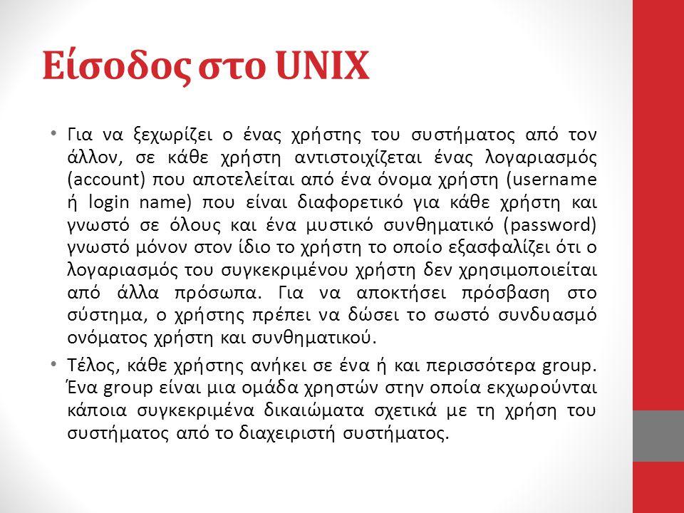 Είσοδος στο UNIX • Για να ξεχωρίζει ο ένας χρήστης του συστήματος από τον άλλον, σε κάθε χρήστη αντιστοιχίζεται ένας λογαριασμός (account) που αποτελείται από ένα όνομα χρήστη (username ή login name) που είναι διαφορετικό για κάθε χρήστη και γνωστό σε όλους και ένα μυστικό συνθηματικό (password) γνωστό μόνον στον ίδιο το χρήστη το οποίο εξασφαλίζει ότι ο λογαριασμός του συγκεκριμένου χρήστη δεν χρησιμοποιείται από άλλα πρόσωπα.