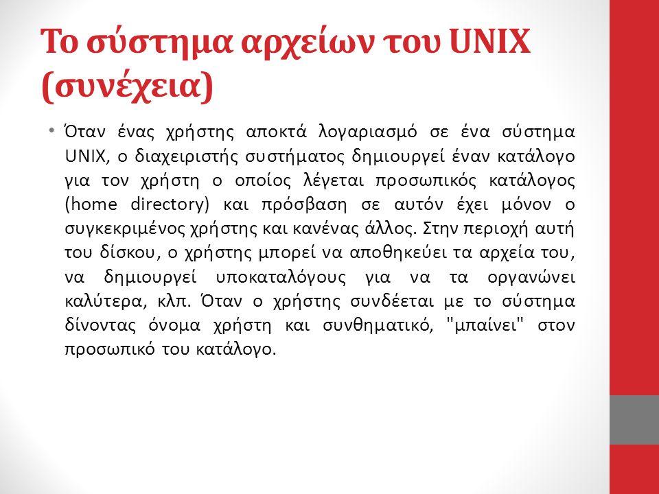 Το σύστημα αρχείων του UNIX (συνέχεια) • Όταν ένας χρήστης αποκτά λογαριασμό σε ένα σύστημα UNIX, ο διαχειριστής συστήματος δημιουργεί έναν κατάλογο για τον χρήστη ο οποίος λέγεται προσωπικός κατάλογος (home directory) και πρόσβαση σε αυτόν έχει μόνον ο συγκεκριμένος χρήστης και κανένας άλλος.