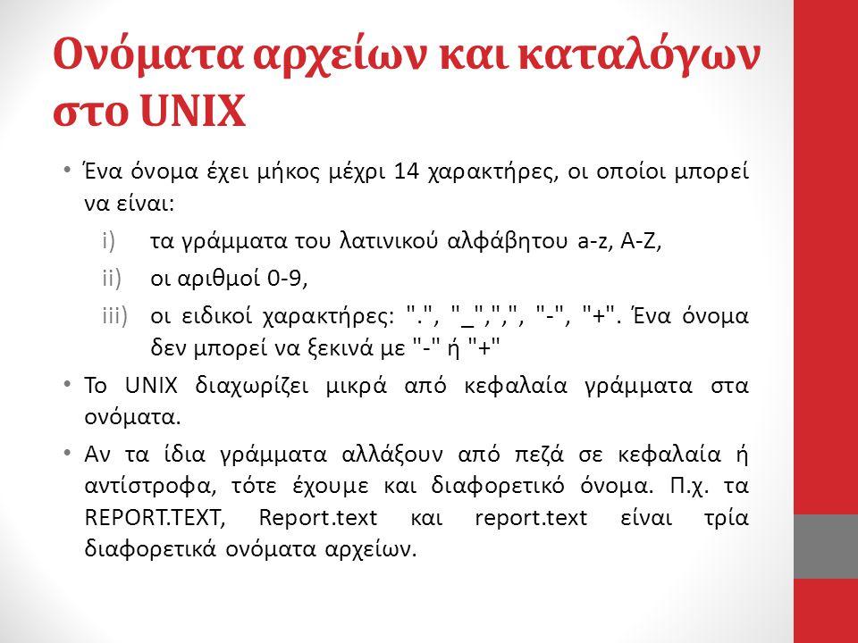 Ονόματα αρχείων και καταλόγων στο UNIX • Ένα όνομα έχει μήκος μέχρι 14 χαρακτήρες, οι οποίοι μπορεί να είναι: i)τα γράμματα του λατινικού αλφάβητου a-z, A-Z, ii)οι αριθμοί 0-9, iii)οι ειδικοί χαρακτήρες: . , _ , , , - , + .