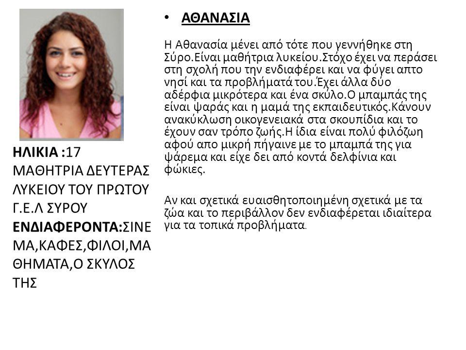 ΗΛΙΚΙΑ :17 ΜΑΘΗΤΡΙΑ ΔΕΥΤΕΡΑΣ ΛΥΚΕΙΟΥ ΤΟΥ ΠΡΩΤΟΥ Γ.Ε.Λ ΣΥΡΟΥ ΕΝΔΙΑΦΕΡΟΝΤΑ:ΣΙΝΕ ΜΑ,ΚΑΦΕΣ,ΦΙΛΟΙ,ΜΑ ΘΗΜΑΤΑ,Ο ΣΚΥΛΟΣ ΤΗΣ • ΑΘΑΝΑΣΙΑ Η Αθανασία μένει από τότε που γεννήθηκε στη Σύρο.Είναι μαθήτρια λυκείου.Στόχο έχει να περάσει στη σχολή που την ενδιαφέρει και να φύγει απτο νησί και τα προβλήματά του.Έχει άλλα δύο αδέρφια μικρότερα και ένα σκύλο.Ο μπαμπάς της είναι ψαράς και η μαμά της εκπαιδευτικός.Κάνουν ανακύκλωση οικογενειακά στα σκουπίδια και το έχουν σαν τρόπο ζωής.Η ίδια είναι πολύ φιλόζωη αφού απο μικρή πήγαινε με το μπαμπά της για ψάρεμα και είχε δει από κοντά δελφίνια και φώκιες.