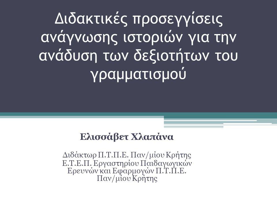 Διδακτικές προσεγγίσεις ανάγνωσης ιστοριών για την ανάδυση των δεξιοτήτων του γραμματισμού Ελισσάβετ Χλαπάνα Διδάκτωρ Π.Τ.Π.Ε. Παν/μίου Κρήτης Ε.Τ.Ε.Π
