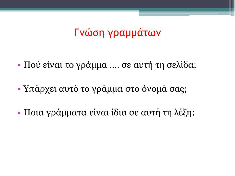 Γνώση γραμμάτων •Πού είναι το γράμμα …. σε αυτή τη σελίδα; •Υπάρχει αυτό το γράμμα στο όνομά σας; •Ποια γράμματα είναι ίδια σε αυτή τη λέξη;