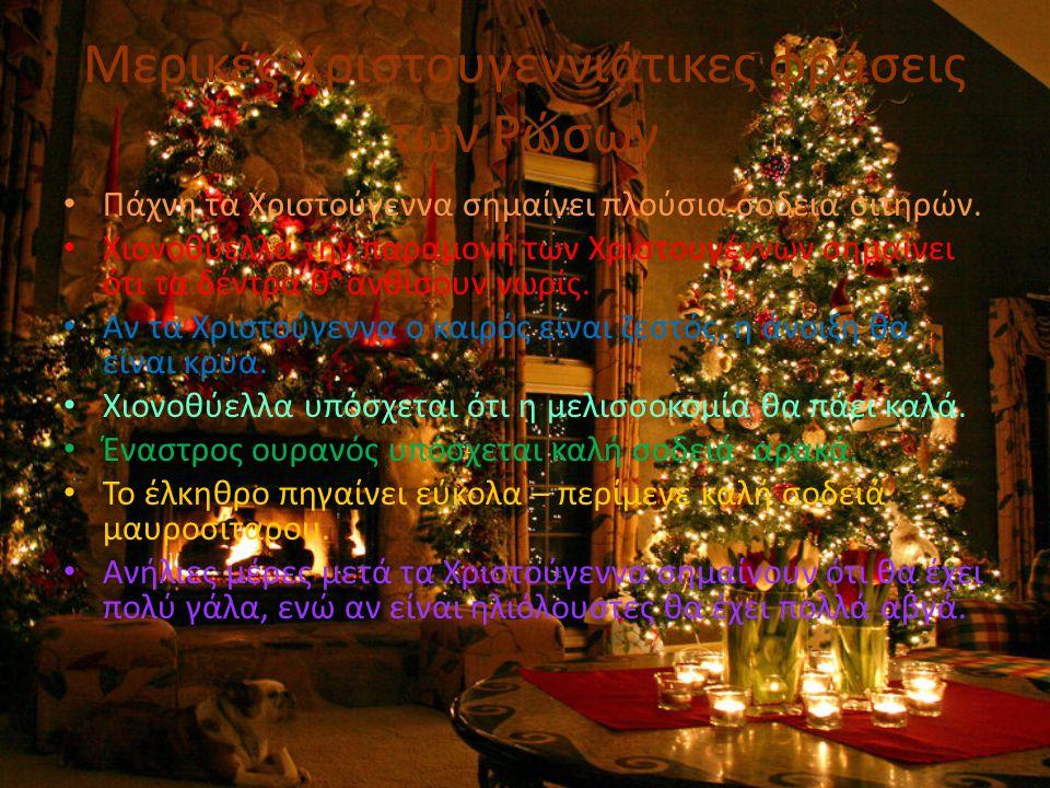Μερικές Χριστουγεννιάτικες φράσεις των Ρώσων • Πάχνη τα Χριστούγεννα σημαίνει πλούσια σοδειά σιτηρών. • Χιονοθύελλα την παραμονή των Χριστουγέννων σημ