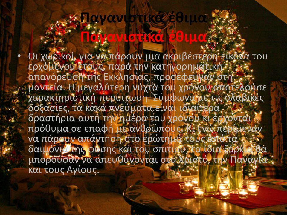 Έθιμα και μαντείες • Οτιδήποτε μπορούσε να αποτελέσει ζητούμενο μιας μαντείας: η ευημερία του σπιτιού, η καλή τύχη, ο γάμος μέσα στο ερχόμενο έτος, κλπ.