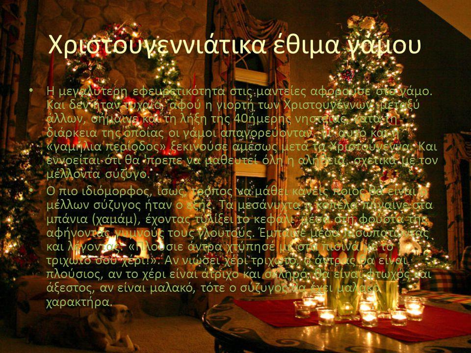 Χριστουγεννιάτικα έθιμα γάμου • Η μεγαλύτερη εφευρετικότητα στις μαντείες αφορούσε στο γάμο. Και δεν ήταν τυχαίο, αφού η γιορτή των Χριστουγέννων, μετ