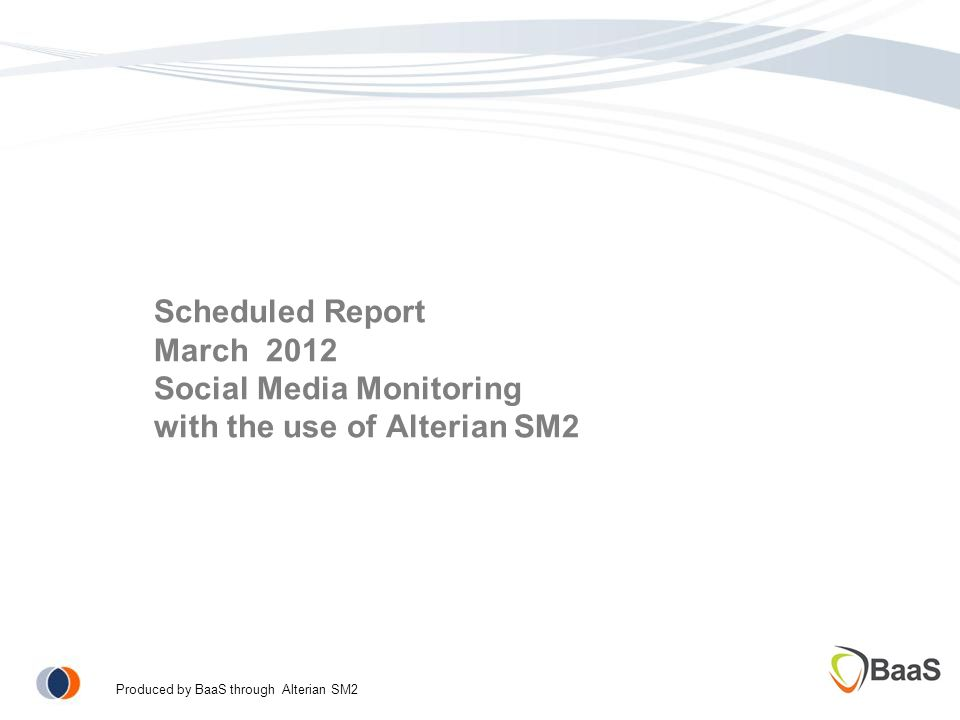 Scheduled Report March 2012 Social Media Monitoring with the use of Alterian SM2 Produced by BaaS through Alterian SM2