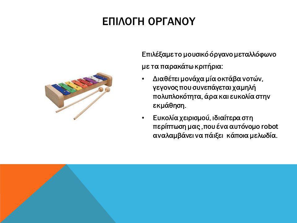 Επιλέξαμε το μουσικό όργανο μεταλλόφωνο με τα παρακάτω κριτήρια: • Διαθέτει μονάχα μία οκτάβα νοτών, γεγονος που συνεπάγεται χαμηλή πολυπλοκότητα, άρα