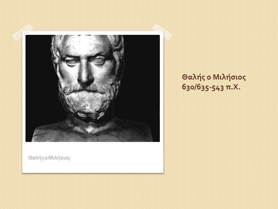Θαλής ο Μιλήσιος 630/635-543 π. Χ. Θαλής ο Μιλήσιος