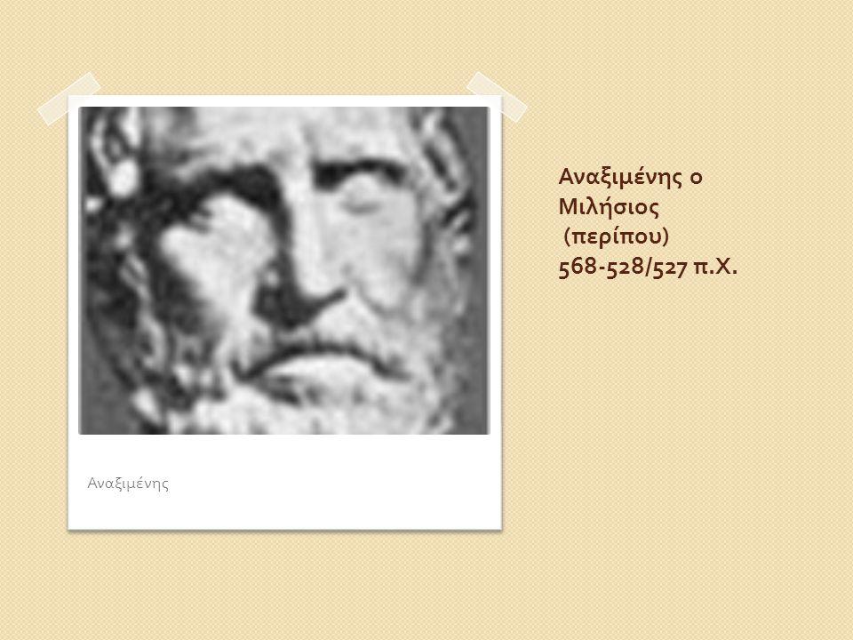 Αναξιμένης ο Μιλήσιος ( περίπου ) 568-528/527 π. Χ. Αναξιμένης