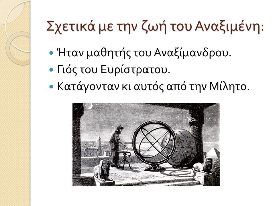 Σχετικά με την ζωή του Αναξιμένη :  Ήταν μαθητής του Αναξίμανδρου.  Γιός του Ευρίστρατου.  Κατάγονταν κι αυτός από την Μίλητο.