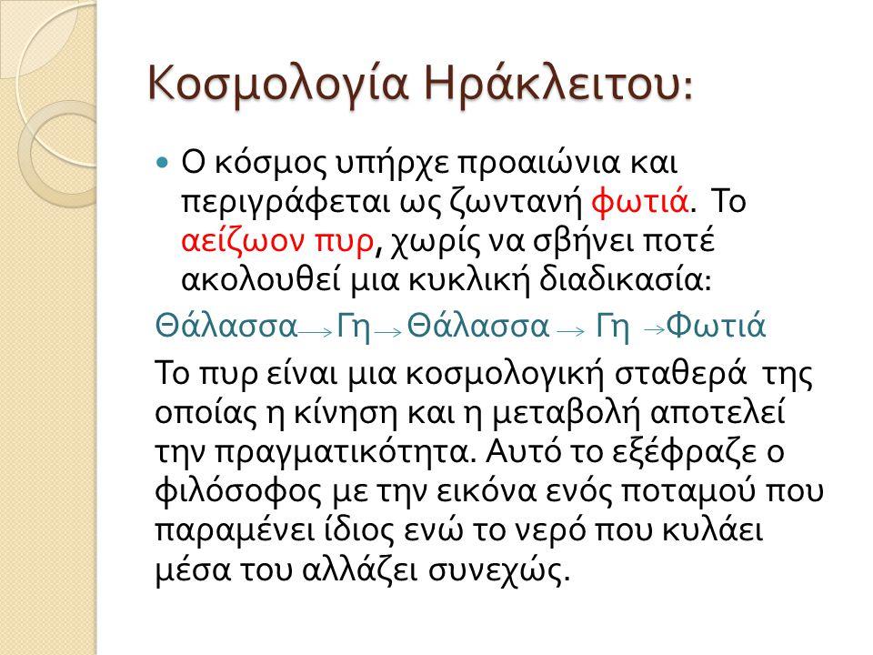 Κοσμολογία Ηράκλειτου :  Ο κόσμος υπήρχε προαιώνια και περιγράφεται ως ζωντανή φωτιά. Το αείζωον πυρ, χωρίς να σβήνει ποτέ ακολουθεί μια κυκλική διαδ