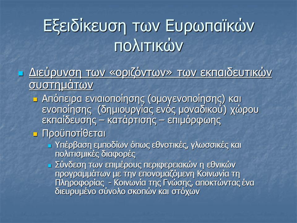 Εξειδίκευση των Ευρωπαϊκών πολιτικών  Διεύρυνση των «οριζόντων» των εκπαιδευτικών συστημάτων  Απόπειρα ενιαιοποίησης (ομογενοποίησης) και ενοποίησης (δημιουργίας ενός μοναδικού) χώρου εκπαίδευσης – κατάρτισης – επιμόρφωης  Προϋποτίθεται  Υπέρβαση εμποδίων όπως εθνοτικές, γλωσσικές και πολιτισμικές διαφορές  Σύνδεση των επιμέρους περιφερειακών η εθνικών προγραμμάτων με την επονομαζόμενη Κοινωνία τη Πληροφορίας - Κοινωνία της Γνώσης, αποκτώντας ένα διευρυμένο σύνολο σκοπών και στόχων