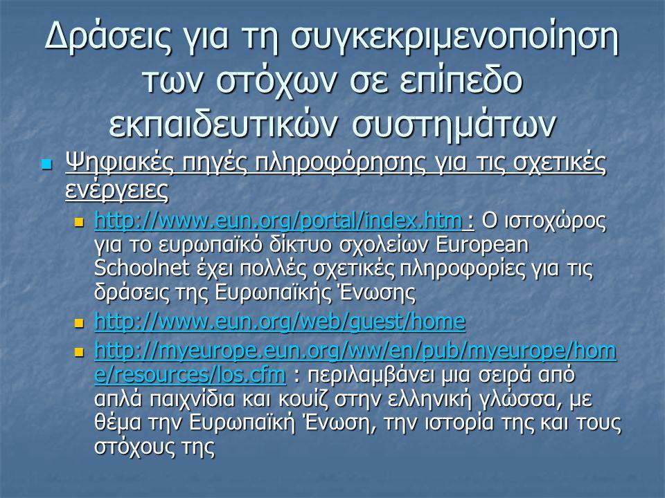 Δράσεις για τη συγκεκριμενοποίηση των στόχων σε επίπεδο εκπαιδευτικών συστημάτων  Ψηφιακές πηγές πληροφόρησης για τις σχετικές ενέργειες  http://www.eun.org/portal/index.htm : Ο ιστοχώρος για το ευρωπαϊκό δίκτυο σχολείων European Schoolnet έχει πολλές σχετικές πληροφορίες για τις δράσεις της Ευρωπαϊκής Ένωσης http://www.eun.org/portal/index.htm  http://www.eun.org/web/guest/home http://www.eun.org/web/guest/home  http://myeurope.eun.org/ww/en/pub/myeurope/hom e/resources/los.cfm : περιλαμβάνει μια σειρά από απλά παιχνίδια και κουίζ στην ελληνική γλώσσα, με θέμα την Ευρωπαϊκή Ένωση, την ιστορία της και τους στόχους της http://myeurope.eun.org/ww/en/pub/myeurope/hom e/resources/los.cfm http://myeurope.eun.org/ww/en/pub/myeurope/hom e/resources/los.cfm