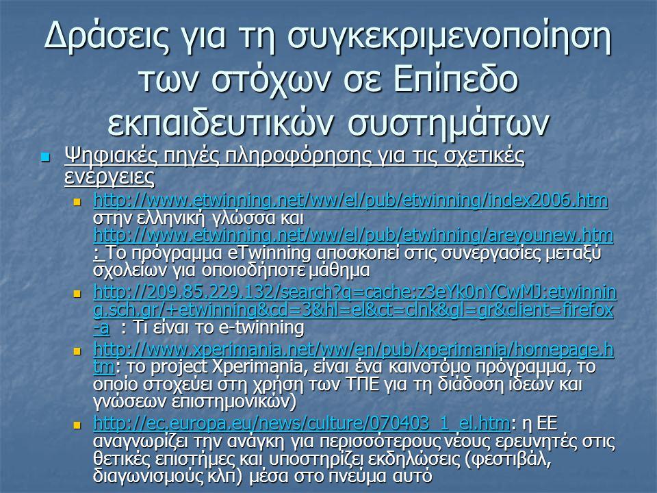 Δράσεις για τη συγκεκριμενοποίηση των στόχων σε Επίπεδο εκπαιδευτικών συστημάτων  Ψηφιακές πηγές πληροφόρησης για τις σχετικές ενέργειες  http://www.etwinning.net/ww/el/pub/etwinning/index2006.htm στην ελληνική γλώσσα και http://www.etwinning.net/ww/el/pub/etwinning/areyounew.htm : Το πρόγραμμα eTwinning αποσκοπεί στις συνεργασίες μεταξύ σχολείων για οποιοδήποτε μάθημα http://www.etwinning.net/ww/el/pub/etwinning/index2006.htm http://www.etwinning.net/ww/el/pub/etwinning/areyounew.htm http://www.etwinning.net/ww/el/pub/etwinning/index2006.htm http://www.etwinning.net/ww/el/pub/etwinning/areyounew.htm  http://209.85.229.132/search q=cache:z3eYk0nYCwMJ:etwinnin g.sch.gr/+etwinning&cd=3&hl=el&ct=clnk&gl=gr&client=firefox -a : Τι είναι το e-twinning http://209.85.229.132/search q=cache:z3eYk0nYCwMJ:etwinnin g.sch.gr/+etwinning&cd=3&hl=el&ct=clnk&gl=gr&client=firefox -a http://209.85.229.132/search q=cache:z3eYk0nYCwMJ:etwinnin g.sch.gr/+etwinning&cd=3&hl=el&ct=clnk&gl=gr&client=firefox -a  http://www.xperimania.net/ww/en/pub/xperimania/homepage.h tm: το project Xperimania, είναι ένα καινοτόμο πρόγραμμα, το οποίο στοχεύει στη χρήση των ΤΠΕ για τη διάδοση ιδεών και γνώσεων επιστημονικών) http://www.xperimania.net/ww/en/pub/xperimania/homepage.h tm http://www.xperimania.net/ww/en/pub/xperimania/homepage.h tm  http://ec.europa.eu/news/culture/070403_1_el.htm: η ΕΕ αναγνωρίζει την ανάγκη για περισσότερους νέους ερευνητές στις θετικές επιστήμες και υποστηρίζει εκδηλώσεις (φεστιβάλ, διαγωνισμούς κλπ) μέσα στο πνεύμα αυτό http://ec.europa.eu/news/culture/070403_1_el.htm
