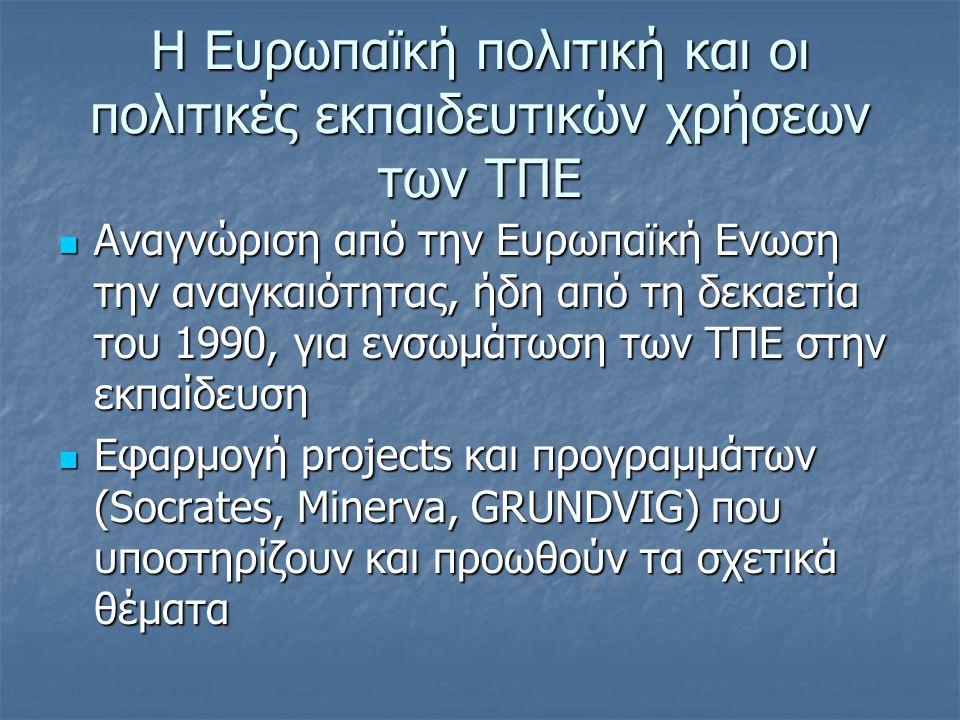 Η Ευρωπαϊκή πολιτική και οι πολιτικές εκπαιδευτικών χρήσεων των ΤΠΕ  Αναγνώριση από την Ευρωπαϊκή Ενωση την αναγκαιότητας, ήδη από τη δεκαετία του 1990, για ενσωμάτωση των ΤΠΕ στην εκπαίδευση  Εφαρμογή projects και προγραμμάτων (Socrates, Minerva, GRUNDVIG) που υποστηρίζουν και προωθούν τα σχετικά θέματα