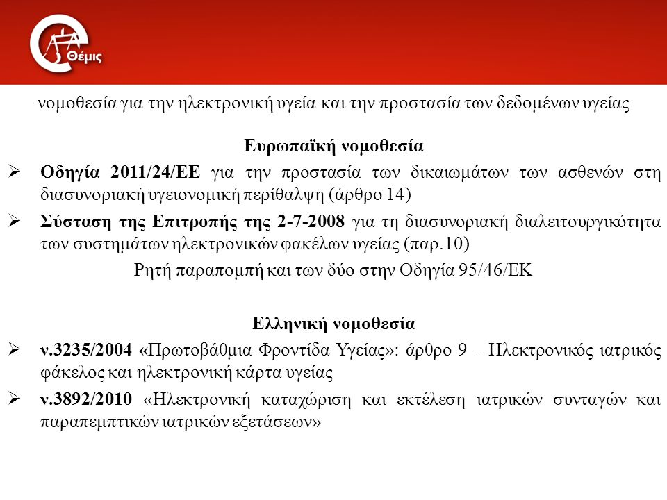 νομοθεσία για την ηλεκτρονική υγεία και την προστασία των δεδομένων υγείας Ευρωπαϊκή νομοθεσία  Οδηγία 2011/24/ΕΕ για την προστασία των δικαιωμάτων των ασθενών στη διασυνοριακή υγειονομική περίθαλψη (άρθρο 14)  Σύσταση της Επιτροπής της 2-7-2008 για τη διασυνοριακή διαλειτουργικότητα των συστημάτων ηλεκτρονικών φακέλων υγείας (παρ.10) Ρητή παραπομπή και των δύο στην Οδηγία 95/46/ΕΚ Ελληνική νομοθεσία  ν.3235/2004 «Πρωτοβάθμια Φροντίδα Υγείας»: άρθρο 9 – Ηλεκτρονικός ιατρικός φάκελος και ηλεκτρονική κάρτα υγείας  ν.3892/2010 «Ηλεκτρονική καταχώριση και εκτέλεση ιατρικών συνταγών και παραπεμπτικών ιατρικών εξετάσεων»