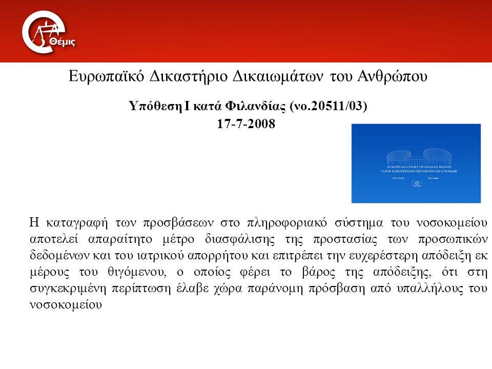 Ευρωπαϊκό Δικαστήριο Δικαιωμάτων του Ανθρώπου Υπόθεση I κατά Φιλανδίας (νο.20511/03) 17-7-2008 Η καταγραφή των προσβάσεων στο πληροφοριακό σύστημα του