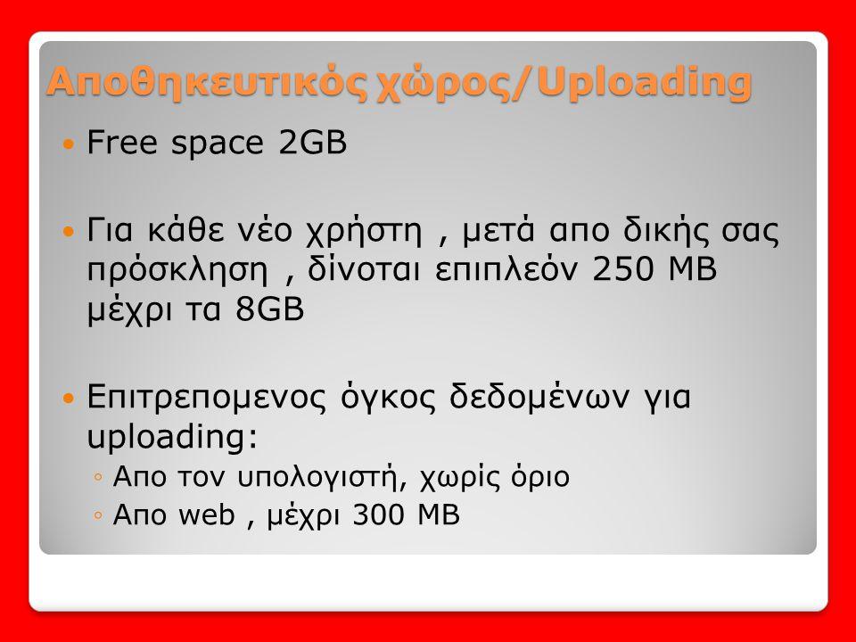 Αποθηκευτικός χώρος/Uploading  Free space 2GB  Για κάθε νέο χρήστη, μετά απο δικής σας πρόσκληση, δίνoται επιπλεόν 250 ΜΒ μέχρι τα 8GB  Επιτρεπομεν