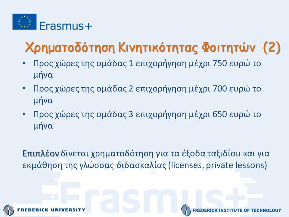 Χρηματοδότηση Κινητικότητας Φοιτητών (2) • Προς χώρες της ομάδας 1 επιχορήγηση μέχρι 750 ευρώ το μήνα • Προς χώρες της ομάδας 2 επιχορήγηση μέχρι 700 ευρώ το μήνα • Προς χώρες της ομάδας 3 επιχορήγηση μέχρι 650 ευρώ το μήνα Επιπλέον Επιπλέον δίνεται χρηματοδότηση για τα έξοδα ταξιδίου και για εκμάθηση της γλώσσας διδασκαλίας (licenses, private lessons)