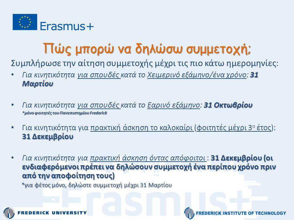 Πώς μπορώ να δηλώσω συμμετοχή; Συμπλήρωσε την αίτηση συμμετοχής μέχρι τις πιο κάτω ημερομηνίες : 31 Μαρτίου • Για κινητικότητα για σπουδές κατά το Χειμερινό εξάμηνο/ένα χρόνο: 31 Μαρτίου 31 Οκτωβρίου • Για κινητικότητα για σπουδές κατά το Εαρινό εξάμηνο: 31 Οκτωβρίου *μόνο φοιτητές του Πανεπιστημίου Frederick 31 Δεκεμβρίου • Για κινητικότητα για πρακτική άσκηση το καλοκαίρι (φοιτητές μέχρι 3 ο έτος): 31 Δεκεμβρίου 31 Δεκεμβρίου (οι ενδιαφερόμενοι πρέπει να δηλώσουν συμμετοχή ένα περίπου χρόνο πριν από την αποφοίτηση τους) • Για κινητικότητα για πρακτική άσκηση όντας απόφοιτοι : 31 Δεκεμβρίου (οι ενδιαφερόμενοι πρέπει να δηλώσουν συμμετοχή ένα περίπου χρόνο πριν από την αποφοίτηση τους) *για φέτος μόνο, δηλώστε συμμετοχή μέχρι 31 Μαρτίου *για φέτος μόνο, δηλώστε συμμετοχή μέχρι 31 Μαρτίου